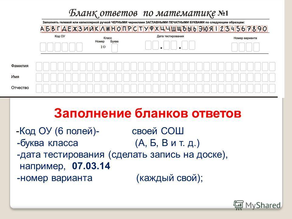 Заполнение бланков ответов -Код ОУ (6 полей)- своей СОШ -буква класса (А, Б, В и т. д.) -дата тестирования (сделать запись на доске), например, 07.03.14 -номер варианта (каждый свой);