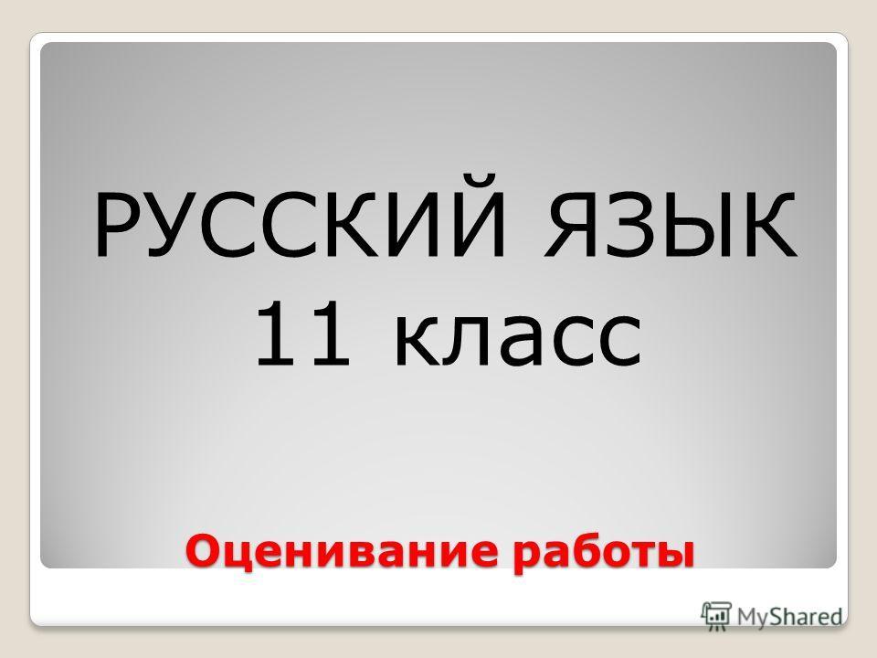 Оценивание работы РУССКИЙ ЯЗЫК 11 класс