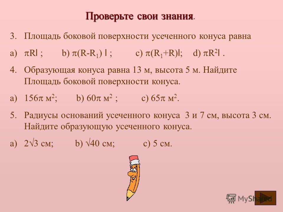 Проверьте свои знания Проверьте свои знания. Выберите один из вариантов ответа. 1. Конус – это… a)Тело, которое состоит из окружности, точки не лежащей на этой окружности и всех отрезков соединяющих эту точку с точками окружности. b)Тело, ограниченно