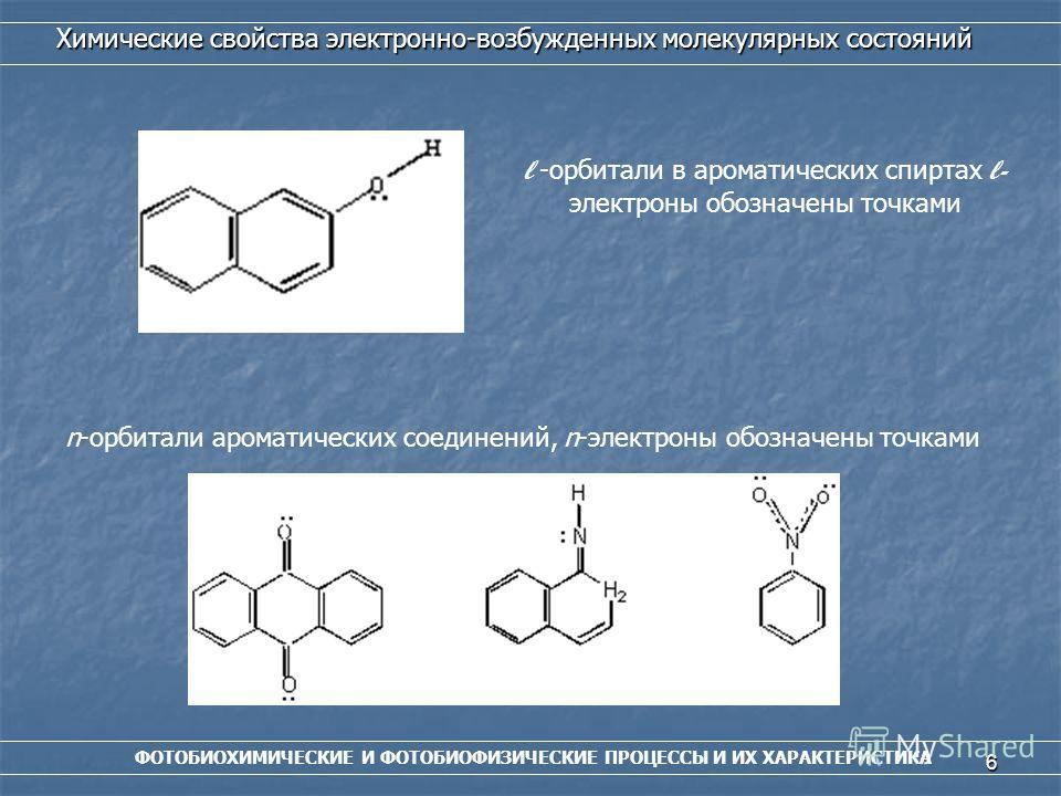 6 ФОТОБИОХИМИЧЕСКИЕ И ФОТОБИОФИЗИЧЕСКИЕ ПРОЦЕССЫ И ИХ ХАРАКТЕРИСТИКА Химические свойства электронно-возбужденных молекулярных состояний l -орбитали в ароматических спиртах l- электроны обозначены точками n-орбитали ароматических соединений, n-электро