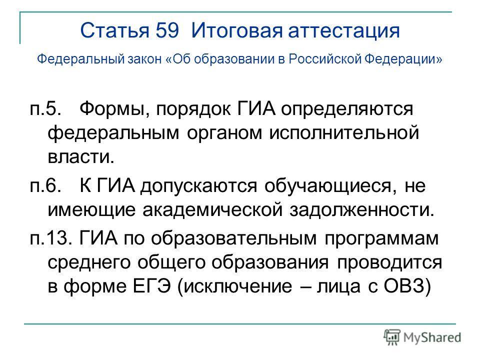 Статья 59 Итоговая аттестация Федеральный закон «Об образовании в Российской Федерации» п.5. Формы, порядок ГИА определяются федеральным органом исполнительной власти. п.6. К ГИА допускаются обучающиеся, не имеющие академической задолженности. п.13.