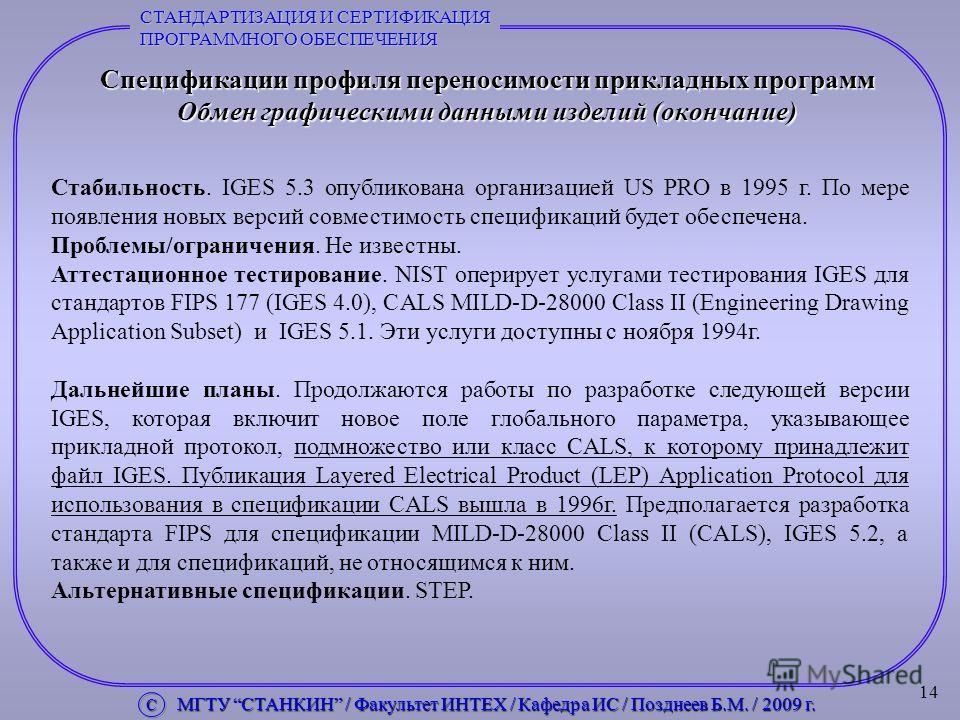 14 Спецификации профиля переносимости прикладных программ Обмен графическими данными изделий (окончание) Стабильность. IGES 5.3 опубликована организацией US PRO в 1995 г. По мере появления новых версий совместимость спецификаций будет обеспечена. Про