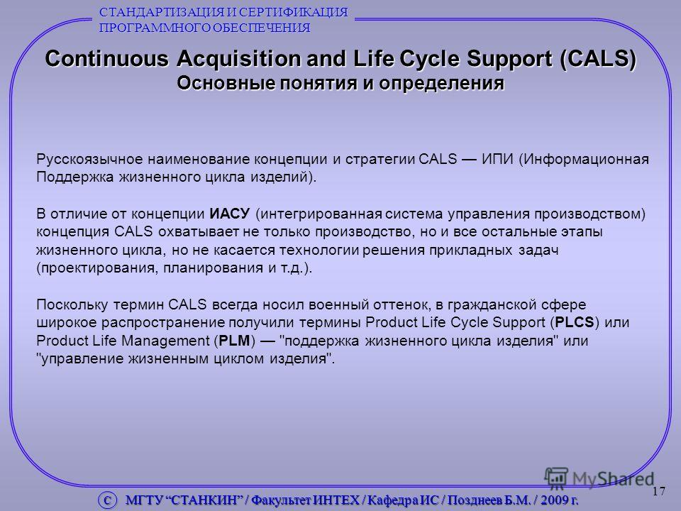 17 Continuous Acquisition and Life Cycle Support (CALS) Основные понятия и определения Русскоязычное наименование концепции и стратегии CALS ИПИ (Информационная Поддержка жизненного цикла изделий). В отличие от концепции ИАСУ (интегрированная система
