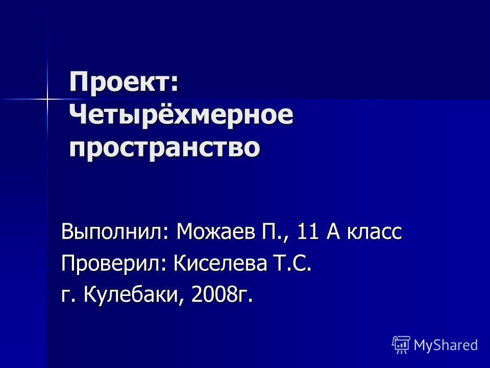 Проект: Четырёхмерное пространство Выполнил: Можаев П., 11 А класс Проверил: Киселева Т.С. г. Кулебаки, 2008 г.