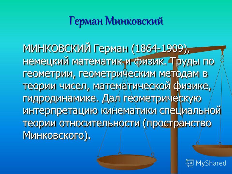 Герман Минковский МИНКОВСКИЙ Герман (1864-1909), немецкий математик и физик. Труды по геометрии, геометрическим методам в теории чисел, математической физике, гидродинамике. Дал геометрическую интерпретацию кинематики специальной теории относительнос