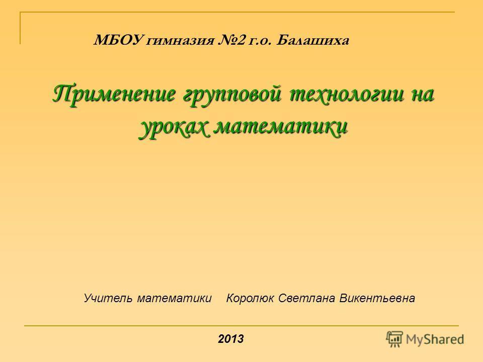 Применение групповой технологии на уроках математики МБОУ гимназия 2 г.о. Балашиха Учитель математики Королюк Светлана Викентьевна 2013