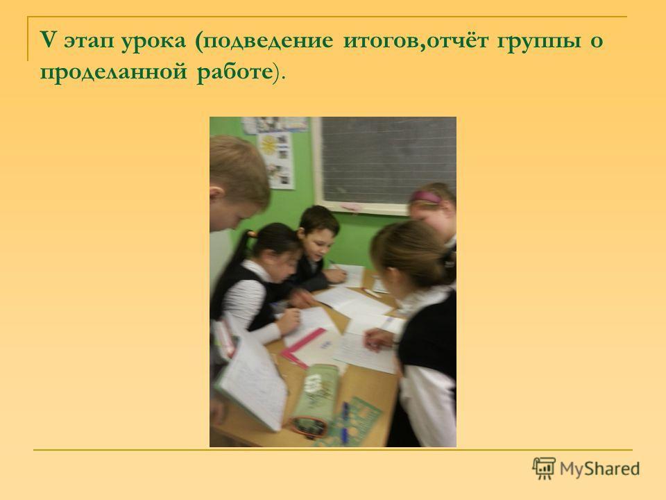 V этап урока (подведение итогов,отчёт группы о проделанной работе).