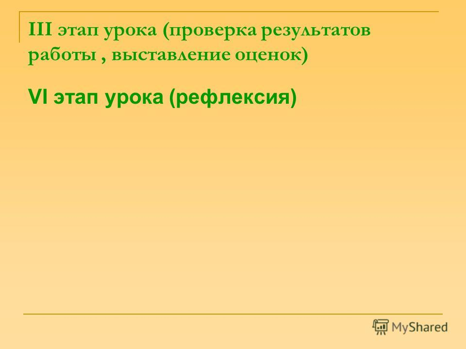 III этап урока (проверка результатов работы, выставление оценок) VI этап урока (рефлексия)