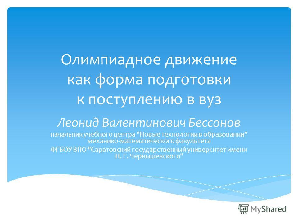 Олимпиадное движение как форма подготовки к поступлению в вуз Леонид Валентинович Бессонов начальник учебного центра
