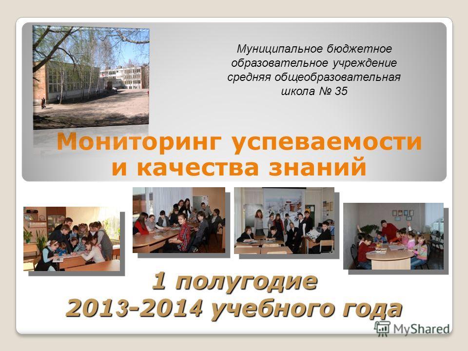 1 полугодие 201 3 -201 4 учебного года Мониторинг успеваемости и качества знаний Муниципальное бюджетное образовательное учреждение средняя общеобразовательная школа 35