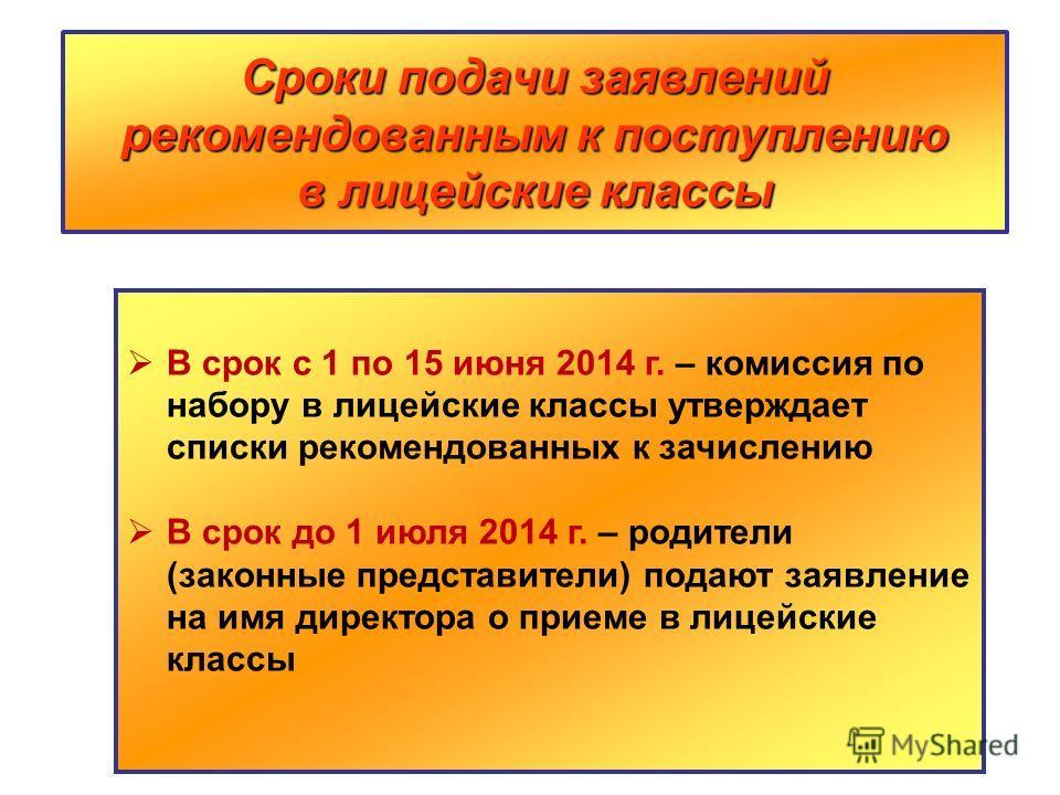 Сроки подачи заявлений рекомендованным к поступлению в лицейские классы В срок с 1 по 15 июня 2014 г. – комиссия по набору в лицейские классы утверждает списки рекомендованных к зачислению В срок до 1 июля 2014 г. – родители (законные представители)