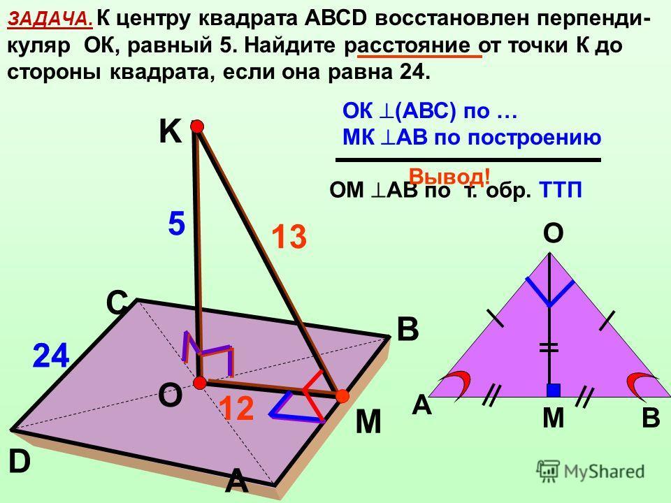 ЗАДАЧА. К центру квадрата АВСD восстановлен перпенди- куляр ОК, равный 5. Найдите расстояние от точки К до стороны квадрата, если она равна 24. K C B O A D МК АВ по построению ОК (АВС) по … ОМ АВ по т. обр. ТТП Вывод! М 24 5 A B O М 12 13 24