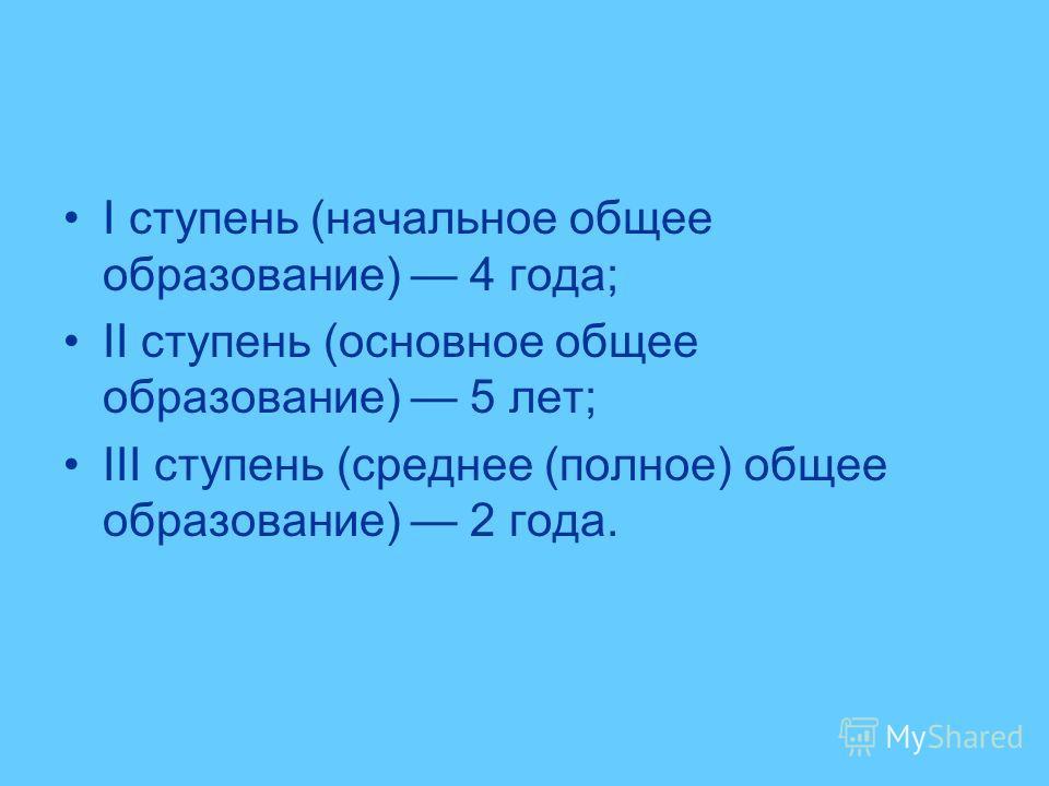 I ступень (начальное общее образование) 4 года; II ступень (основное общее образование) 5 лет; III ступень (среднее (полное) общее образование) 2 года.