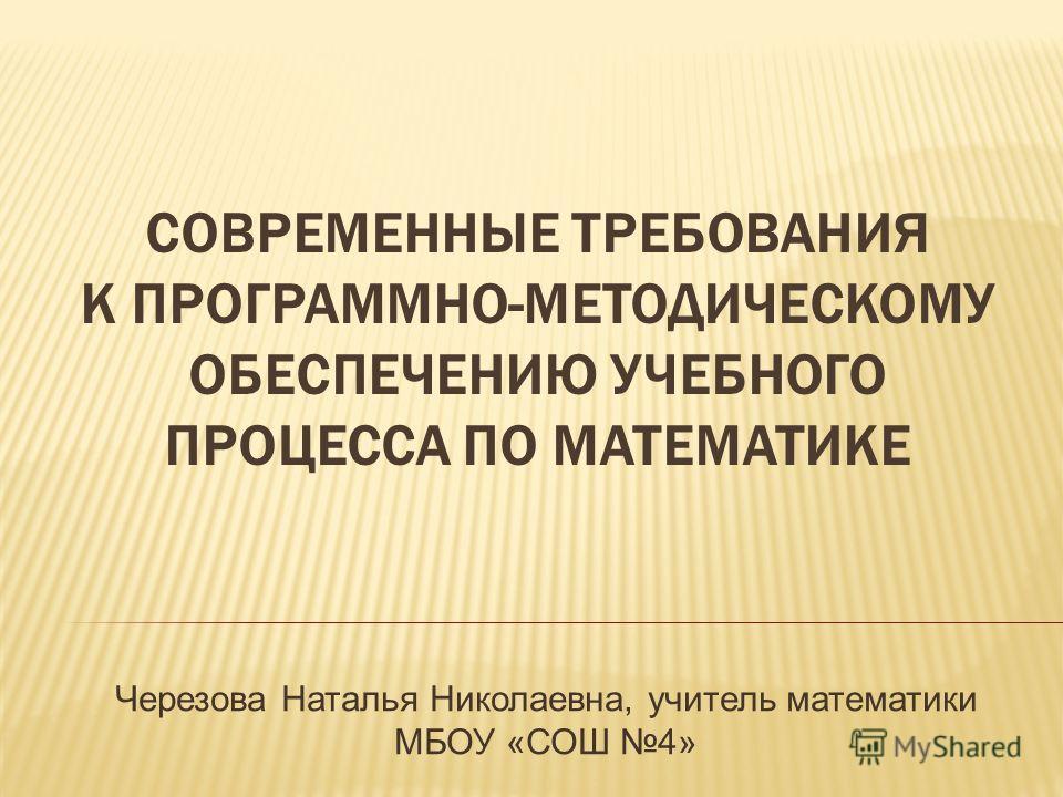 СОВРЕМЕННЫЕ ТРЕБОВАНИЯ К ПРОГРАММНО-МЕТОДИЧЕСКОМУ ОБЕСПЕЧЕНИЮ УЧЕБНОГО ПРОЦЕССА ПО МАТЕМАТИКЕ Черезова Наталья Николаевна, учитель математики МБОУ «СОШ 4»