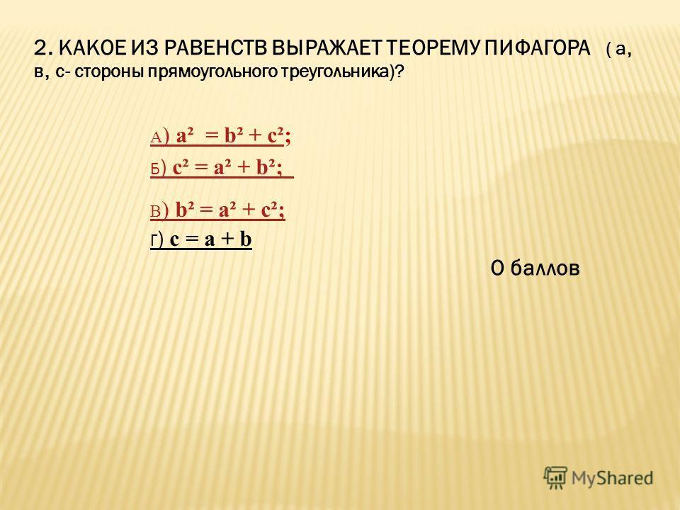 2. КАКОЕ ИЗ РАВЕНСТВ ВЫРАЖАЕТ ТЕОРЕМУ ПИФАГОРА ( а, в, с- стороны прямоугольного треугольника)? О баллов Г ) с = а + b А ) а² = b² + с²А ) а² = b² + с²; Б ) с² = а² + b²; В ) b² = а² + с²;