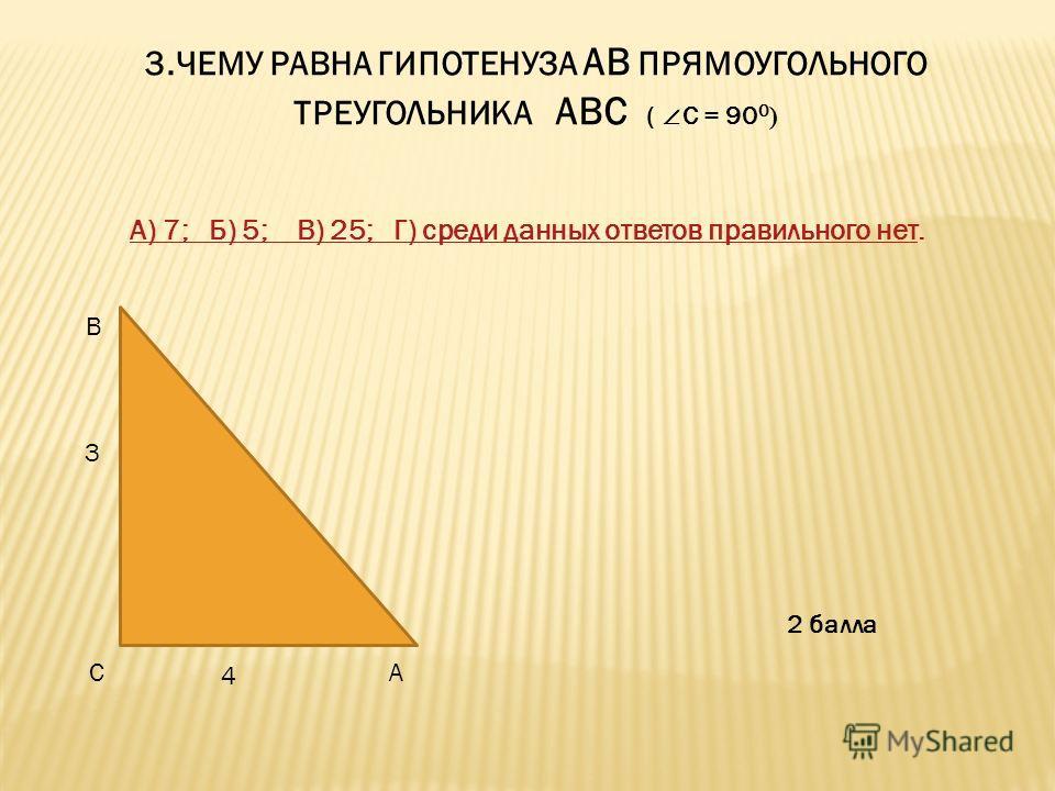 3. ЧЕМУ РАВНА ГИПОТЕНУЗА АВ ПРЯМОУГОЛЬНОГО ТРЕУГОЛЬНИКА АВС ( С = 90 0 ) А) 7; Б) 5; В) 25; Г) среди данных ответов правильного нетА) 7; Б) 5; В) 25; Г) среди данных ответов правильного нет. В СА 3 4 2 балла