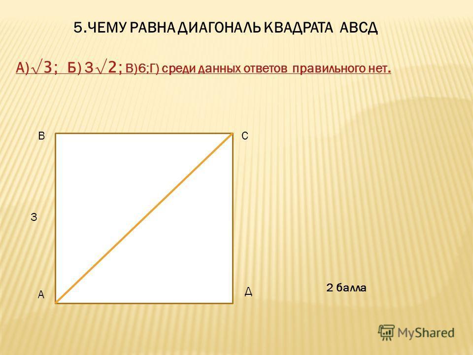 5. ЧЕМУ РАВНА ДИАГОНАЛЬ КВАДРАТА АВСД А) 3; Б) 3 2; В)6;Г) среди данных ответов правильного нет. 3 А ВС Д 2 балла