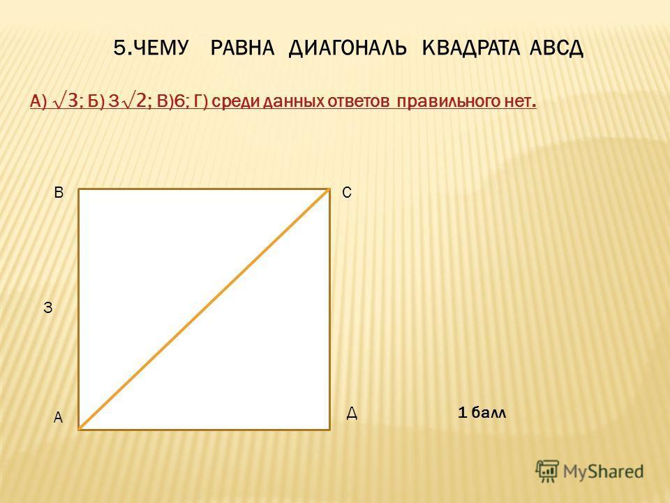 5. ЧЕМУ РАВНА ДИАГОНАЛЬ КВАДРАТА АВСД А) 3 ; Б) 3 2; В)6; Г) среди данных ответов правильного нет. 3 А ВС Д 1 балл