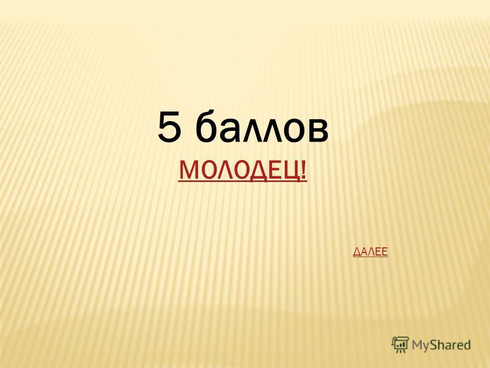 5 баллов МОЛОДЕЦ! ДАЛЕЕ