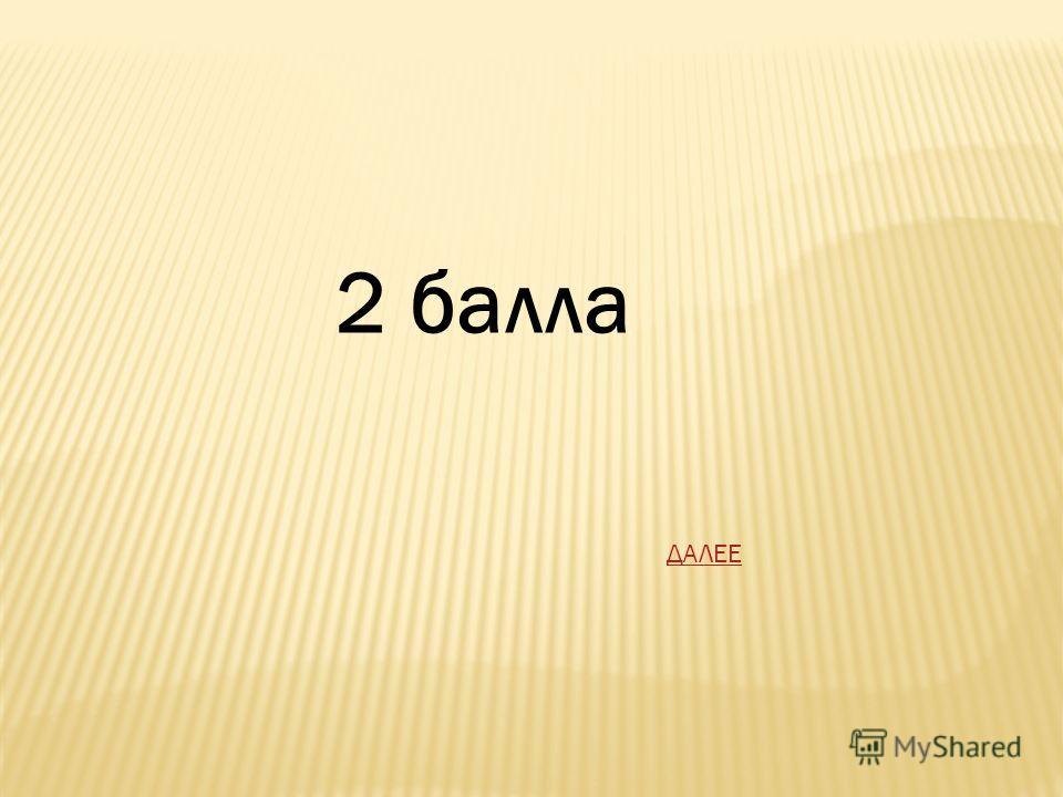2 балла ДАЛЕЕ