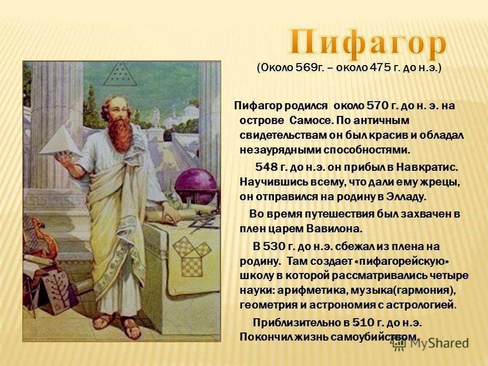 . (Около 569 г. – около 475 г. до н.э.) Пифагор родился около 570 г. до н. э. на острове Самосе. По античным свидетельствам он был красив и обладал незаурядными способностями. 548 г. до н.э. он прибыл в Навкратис. Научившись всему, что дали ему жрецы