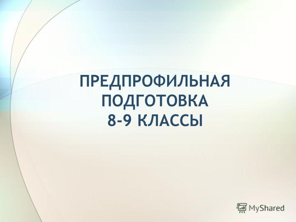 ПРЕДПРОФИЛЬНАЯ ПОДГОТОВКА 8-9 КЛАССЫ