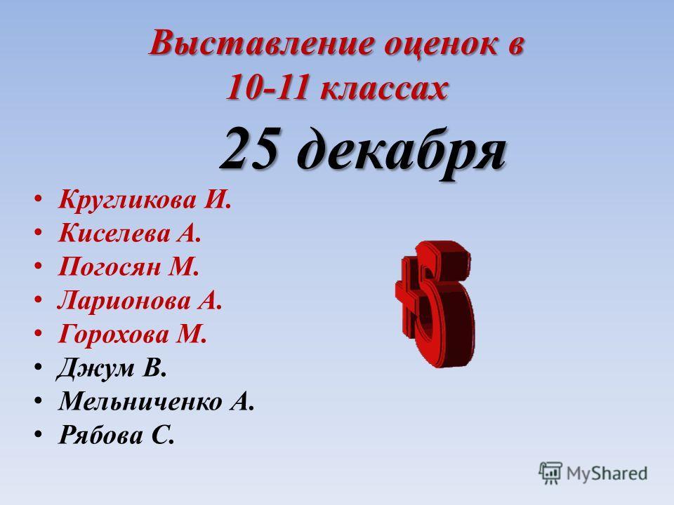 Выставление оценок в 10-11 классах 25 декабря 25 декабря Кругликова И. Киселева А. Погосян М. Ларионова А. Горохова М. Джум В. Мельниченко А. Рябова С.