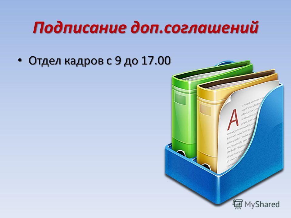 Подписание доп.соглашений Отдел кадров с 9 до 17.00 Отдел кадров с 9 до 17.00