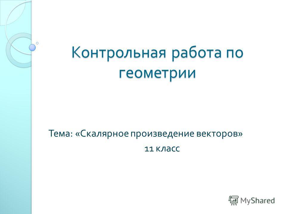 Презентация на тему Контрольная работа по геометрии Тема  1 Контрольная работа по геометрии Тема Скалярное произведение векторов 11 класс
