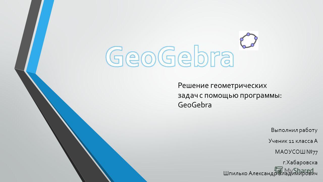 Решение геометрических задач с помощью программы: GeoGebra Выполнил работу Ученик 11 класса А МАОУСОШ 77 г.Хабаровска Шпилько Александр Владимирович