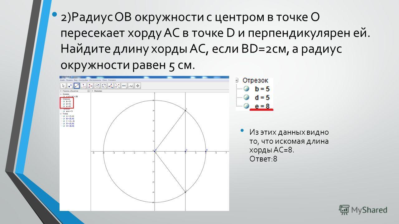 2)Радиус OB окружности с центром в точке О пересекает хорду AC в точке D и перпендикулярен ей. Найдите длину хорды AC, если BD=2 см, а радиус окружности равен 5 см. Из этих данных видно то, что искомая длина хорды AC=8. Ответ:8