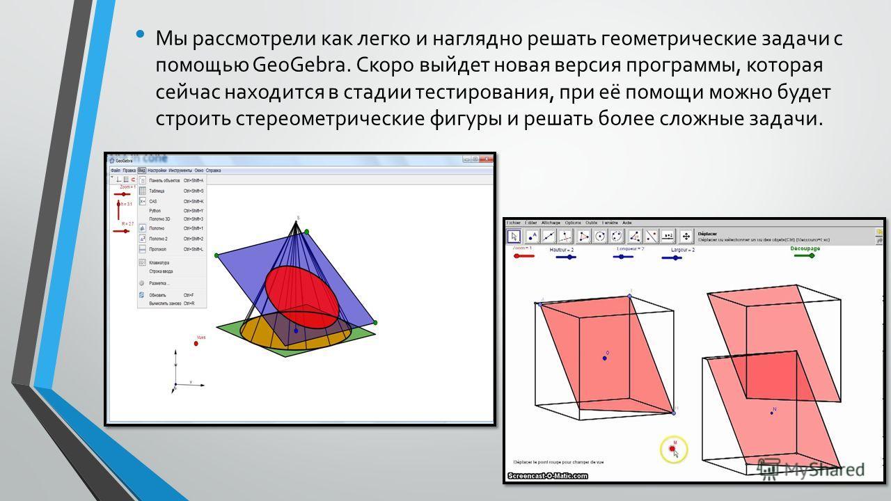 Мы рассмотрели как легко и наглядно решать геометрические задачи с помощью GeoGebra. Скоро выйдет новая версия программы, которая сейчас находится в стадии тестирования, при её помощи можно будет строить стереометрические фигуры и решать более сложны