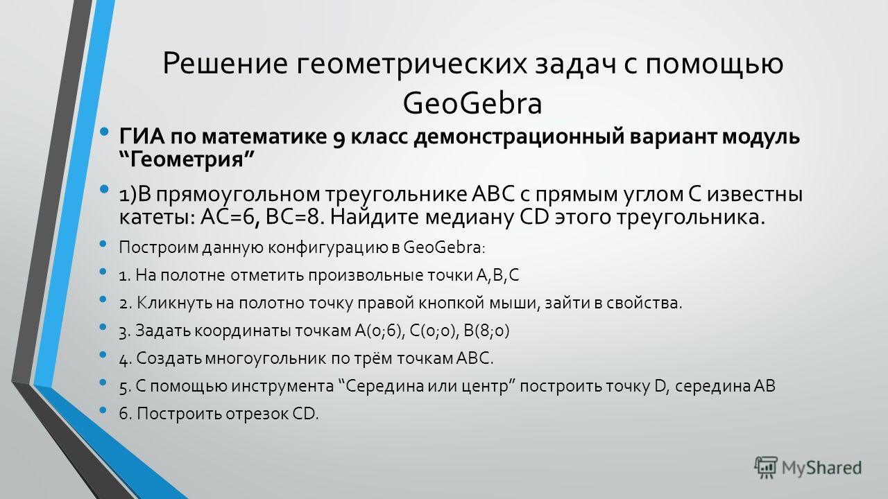 Решение геометрических задач с помощью GeoGebra ГИА по математике 9 класс демонстрационный вариант модуль Геометрия 1)В прямоугольном треугольнике ABC с прямым углом С известны катеты: AC=6, BC=8. Найдите медиану CD этого треугольника. Построим данну
