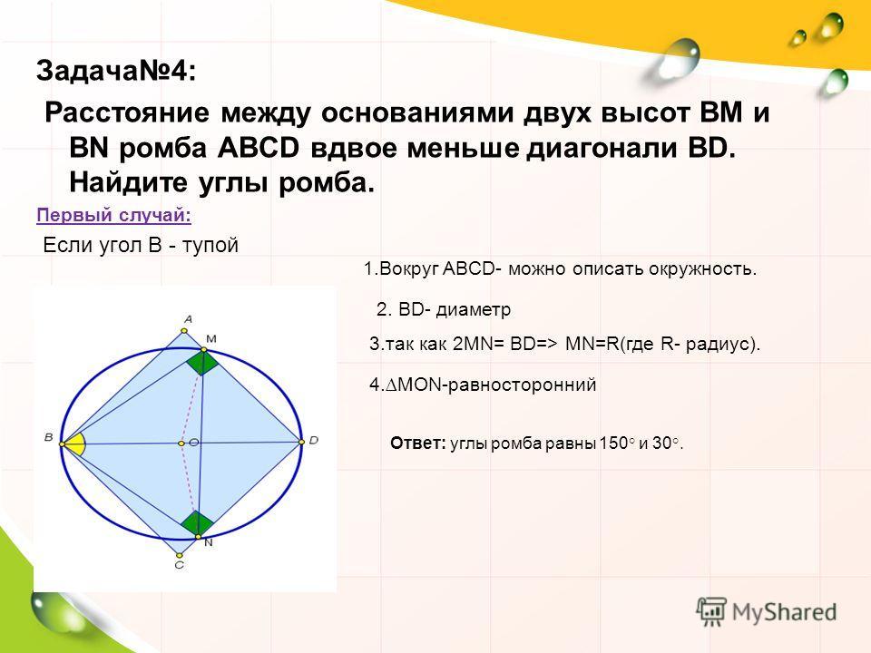 Задача 4: Расстояние между основаниями двух высот ВМ и BN ромба ABCD вдвое меньше диагонали BD. Найдите углы ромба. Первый случай: Если угол В - тупой 1. Вокруг ABCD- можно описать окружность. 2. BD- диаметр 3. так как 2MN= BD=> MN=R(где R- радиус).