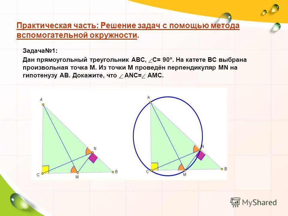 Практическая часть: Решение задач с помощью метода вспомогательной окружности. Задача 1: Дан прямоугольный треугольник АВС, С= 90°. На катете ВС выбрана произвольная точка М. Из точки М проведён перпендикуляр МN на гипотенузу АВ. Докажите, что ANC= A