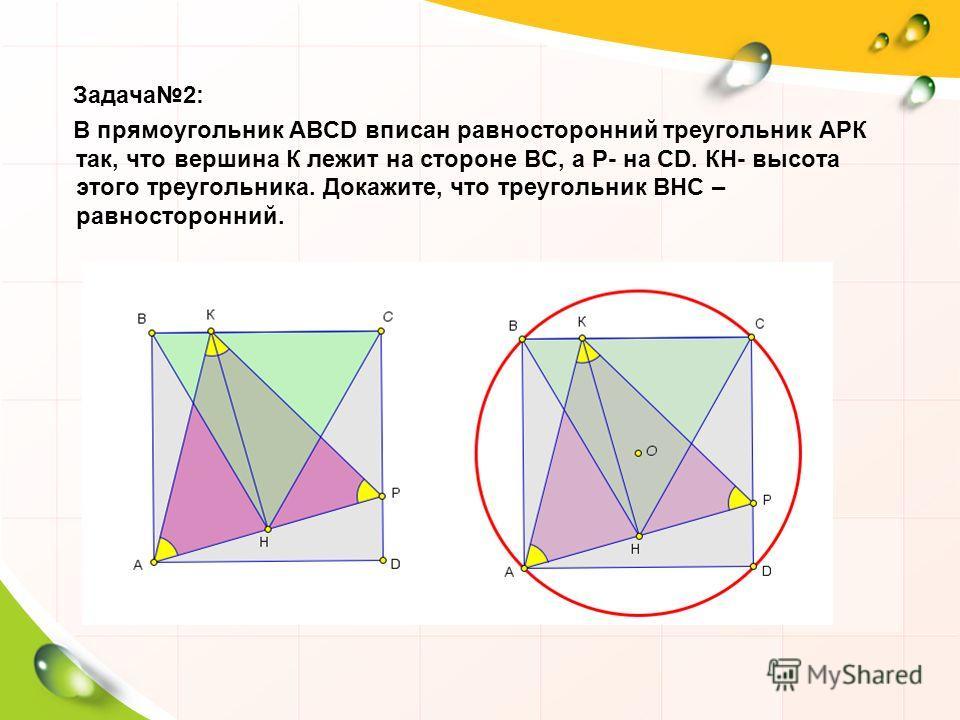 Задача 2: В прямоугольник ABCD вписан равносторонний треугольник АРК так, что вершина К лежит на стороне ВС, а Р- на CD. КН- высота этого треугольника. Докажите, что треугольник ВНС – равносторонний.