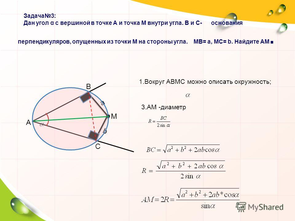 А М a b В С 1. Вокруг АВМС можно описать окружность; 3. АМ -диаметр Задача 3: Дан угол α с вершиной в точке А и точка М внутри угла. В и С- основания перпендикуляров, опущенных из точки М на стороны угла. МВ= a, МС= b. Найдите АМ. Задача 3: Дан угол