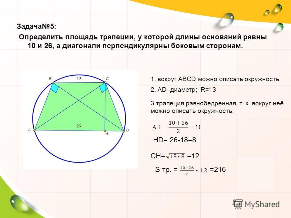 Задача 5: Определить площадь трапеции, у которой длины оснований равны 10 и 26, а диагонали перпендикулярны боковым сторонам. 1. вокруг ABCD можно описать окружность. 2. AD- диаметр;R=13 3. трапеция равнобедренная, т. к. вокруг неё можно описать окру