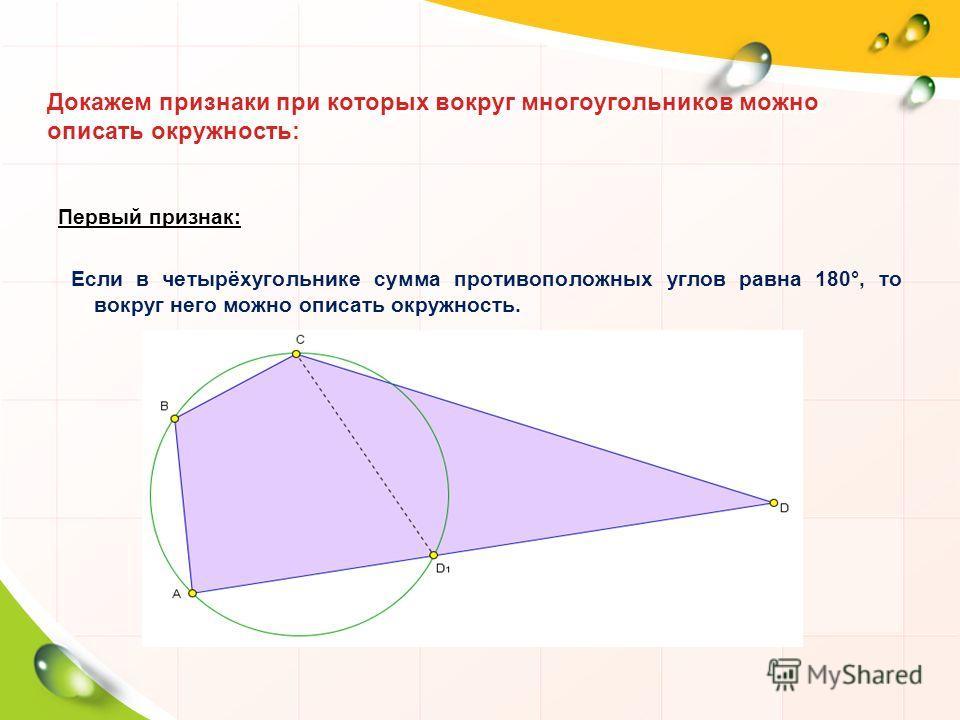 Докажем признаки при которых вокруг многоугольников можно описать окружность: Первый признак: Если в четырёхугольнике сумма противоположных углов равна 180°, то вокруг него можно описать окружность.