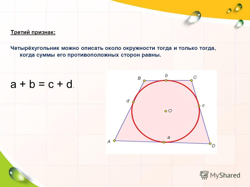 Третий признак: Четырёхугольник можно описать около окружности тогда и только тогда, когда суммы его противоположных сторон равны. a + b = c + d.a + b = c + d.
