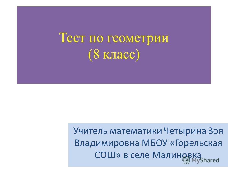 Тест по геометрии (8 класс) Учитель математики Четырина Зоя Владимировна МБОУ «Горельская СОШ» в селе Малиновка