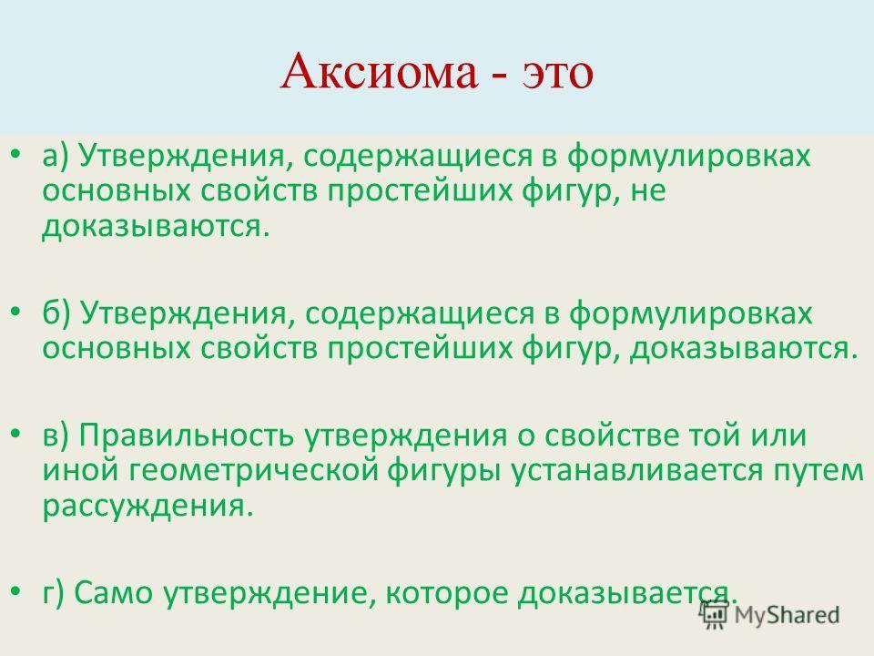 Аксиома - это а) Утверждения, содержащиеся в формулировках основных свойств простейших фигур, не доказываются. б) Утверждения, содержащиеся в формулировках основных свойств простейших фигур, доказываются. в) Правильность утверждения о свойстве той ил