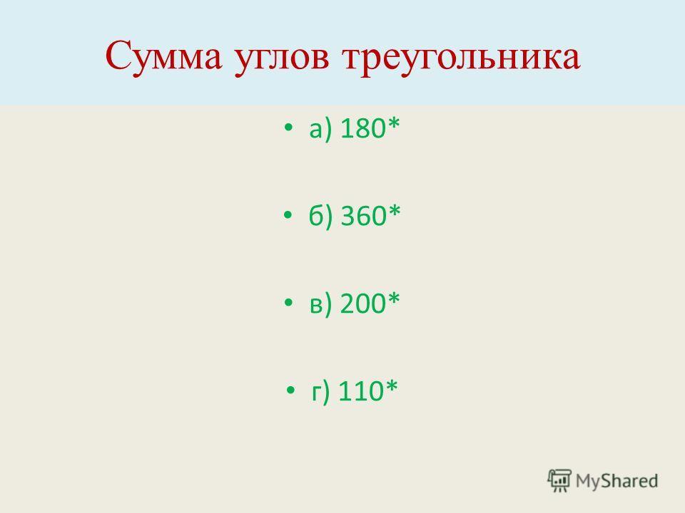 Сумма углов треугольника а) 180* б) 360* в) 200* г) 110*