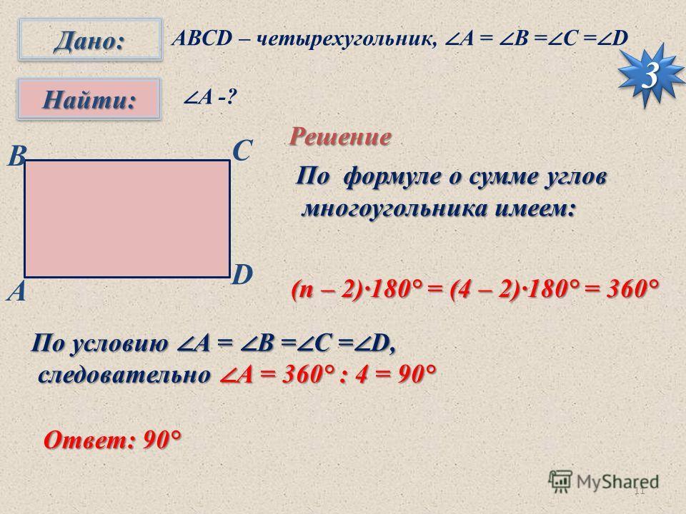 11 Дано:Дано: Найти:Найти: 33 АВСD – четырехугольник, А = B = C = D А -? Решение По формуле о сумме углов многоугольника имеем: многоугольника имеем: B С D A (п – 2)·180° = (4 – 2)·180° = 360° По условию А = B = C = D, следовательно А = 360° : 4 = 90
