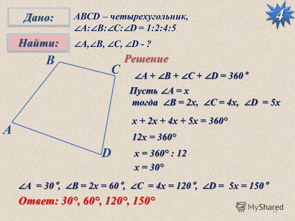 1244Дано:Дано: Найти:Найти: АВСD – четырехугольник, А: B: C: D = 1:2:4:5 А, B, C, D - ? Решение B С D A А + B + C + D = 360° А + B + C + D = 360° Пусть А = х тогда B = 2 х, C = 4 х, D = 5 х тогда B = 2 х, C = 4 х, D = 5 х х + 2 х + 4 х + 5 х = 360° х