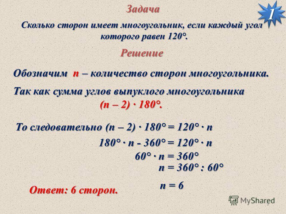 9Задача Сколько сторон имеет многоугольник, если каждый угол которого равен 120°. которого равен 120°. Решение Так как сумма углов выпуклого многоугольника (п – 2) · 180°. То следовательно (п – 2) · 180° = 120° · п Обозначим п – количество сторон мно