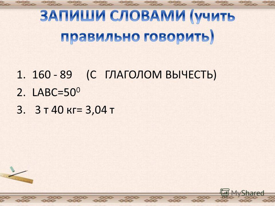 1.160 - 89 (С ГЛАГОЛОМ ВЫЧЕСТЬ) 2.LАВС=50 0 3. 3 т 40 кг= 3,04 т