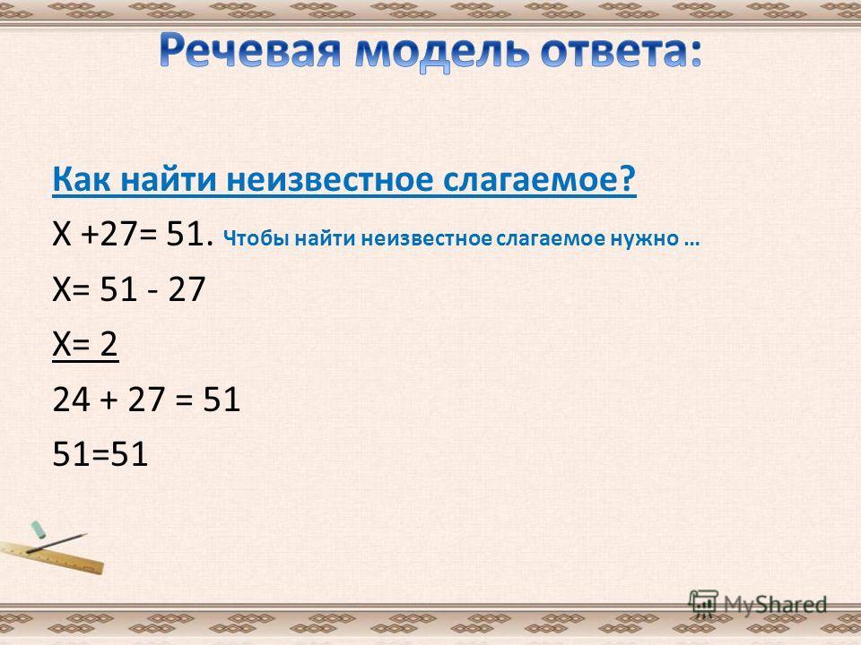 Как найти неизвестное слагаемое? Х +27= 51. Чтобы найти неизвестное слагаемое нужно … Х= 51 - 27 Х= 2 24 + 27 = 51 51=51