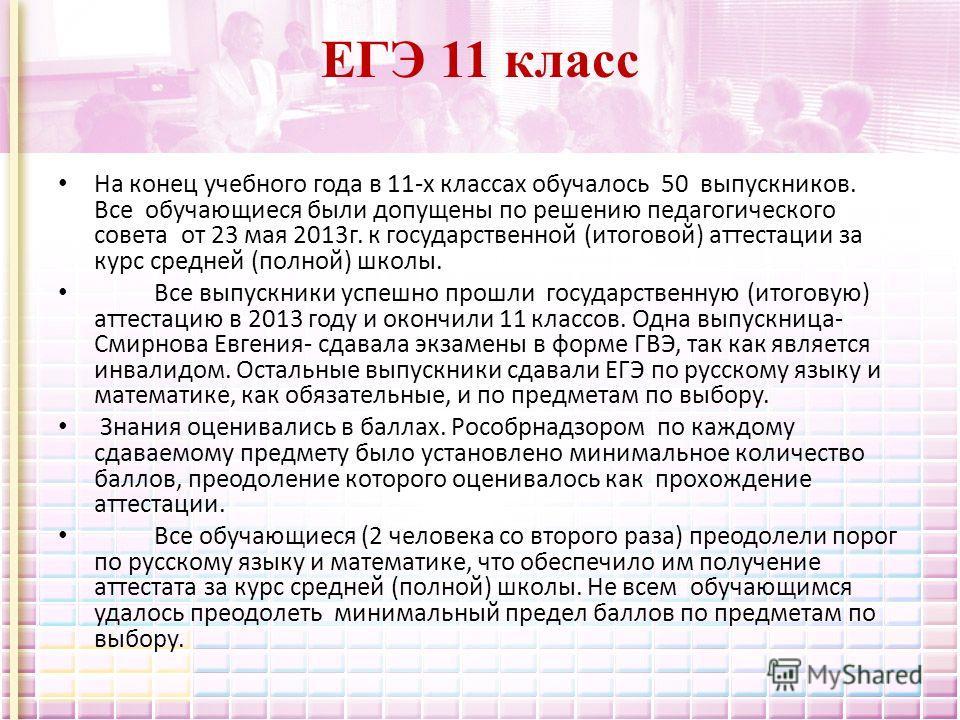 ЕГЭ 11 класс На конец учебного года в 11-х классах обучалось 50 выпускников. Все обучающиеся были допущены по решению педагогического совета от 23 мая 2013 г. к государственной (итоговой) аттестации за курс средней (полной) школы. Все выпускники успе