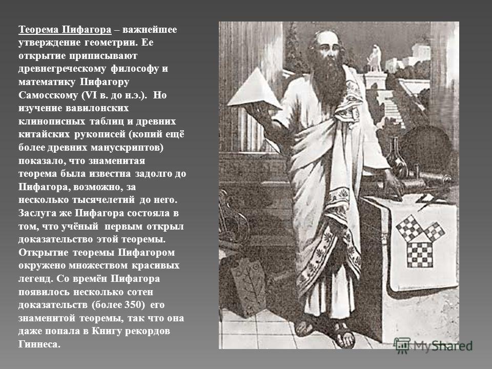 Теорема Пифагора – важнейшее утверждение геометрии. Ее открытие приписывают древнегреческому философу и математику Пифагору Самосскому (VI в. до н.э.). Но изучение вавилонских клинописных таблиц и древних китайских рукописей (копий ещё более древних